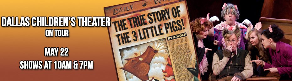 The True Story of the 3 Little Pigs presented by Dallas Children's Theater On Tour May 22 at 10am & 7pm